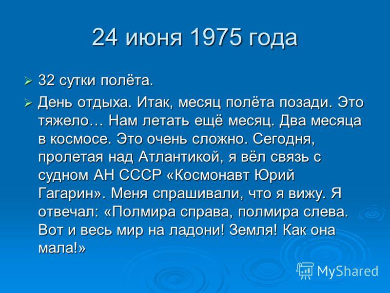 24 июня 1975 года 32 сутки полёта. 32 сутки полёта. День отдыха. Итак, месяц полёта позади. Это тяжело… Нам летать ещё месяц. Два месяца в космосе. Это очень сложно. Сегодня, пролетая над Атлантикой, я вёл связь с судном АН СССР «Космонавт Юрий Гагар