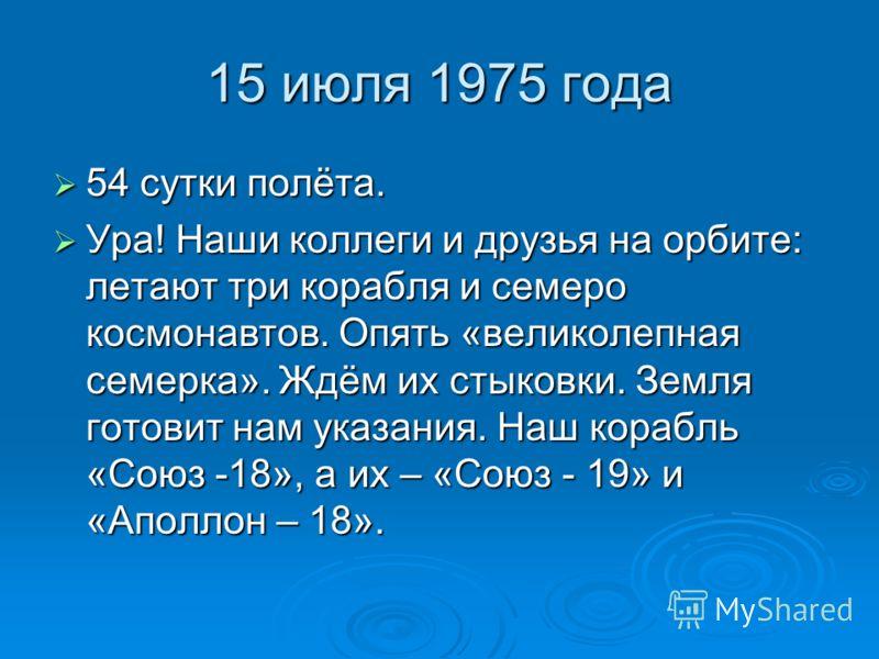 15 июля 1975 года 54 сутки полёта. 54 сутки полёта. Ура! Наши коллеги и друзья на орбите: летают три корабля и семеро космонавтов. Опять «великолепная семерка». Ждём их стыковки. Земля готовит нам указания. Наш корабль «Союз -18», а их – «Союз - 19»