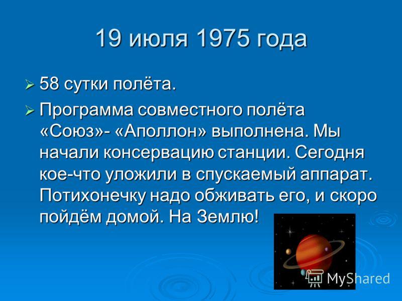 19 июля 1975 года 58 сутки полёта. 58 сутки полёта. Программа совместного полёта «Союз»- «Аполлон» выполнена. Мы начали консервацию станции. Сегодня кое-что уложили в спускаемый аппарат. Потихонечку надо обживать его, и скоро пойдём домой. На Землю!