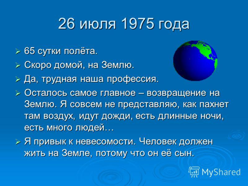 26 июля 1975 года 65 сутки полёта. 65 сутки полёта. Скоро домой, на Землю. Скоро домой, на Землю. Да, трудная наша профессия. Да, трудная наша профессия. Осталось самое главное – возвращение на Землю. Я совсем не представляю, как пахнет там воздух, и