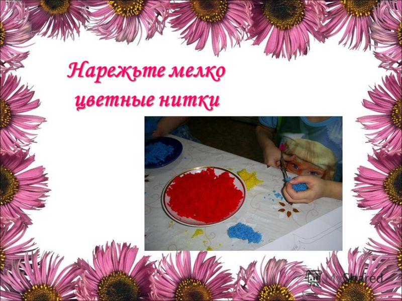 Нарежьте мелко цветные нитки