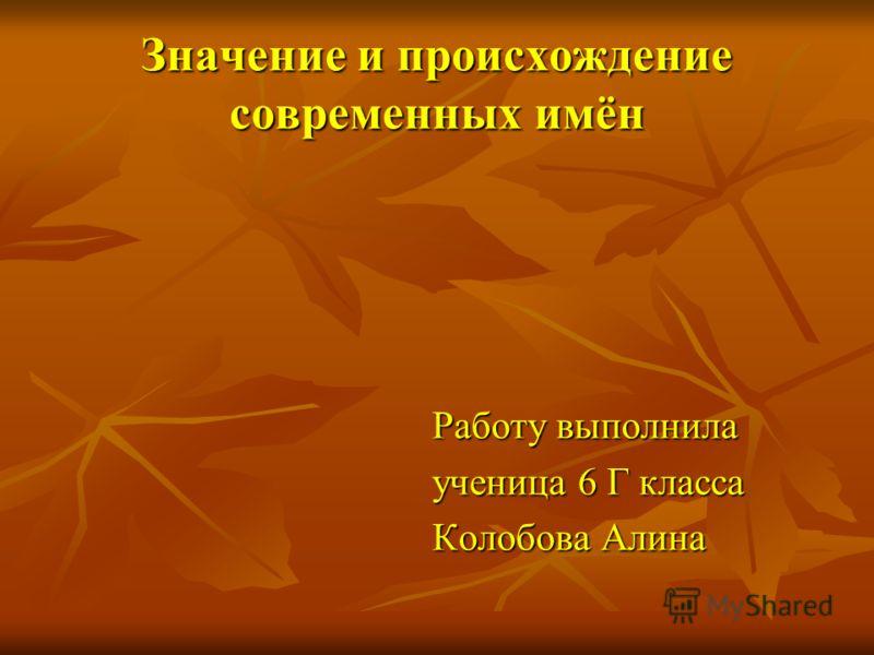 Значение и происхождение современных имён Работу выполнила ученица 6 Г класса Колобова Алина