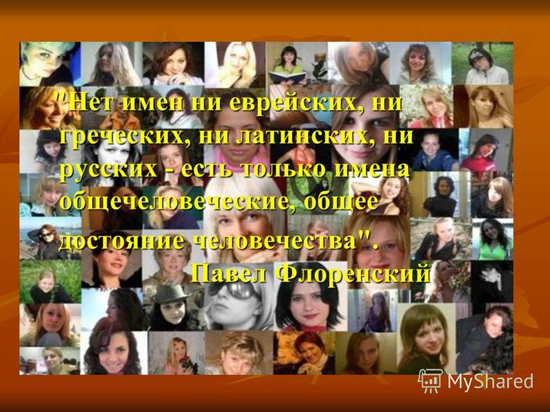 Нет имен ни еврейских, ни греческих, ни латинских, ни русских - есть только имена общечеловеческие, общее достояние человечества. Павел Флоренский