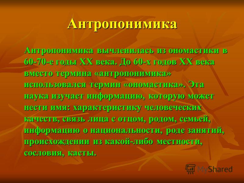 Антропонимика Антропонимика вычленилась из ономастики в 60-70-е годы XX века. До 60-х годов XX века вместо термина «антропонимика» использовался термин «ономастика». Эта наука изучает информацию, которую может нести имя: характеристику человеческих к