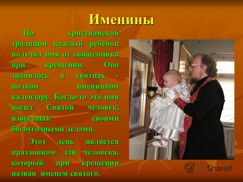 Именины По христианской традиции каждый ребенок получал имя от священника при крещении. Оно значилось в святцах - полном именинном календаре. Когда-то это имя носил Святой человек, известный своими богоугодными делами. По христианской традиции каждый