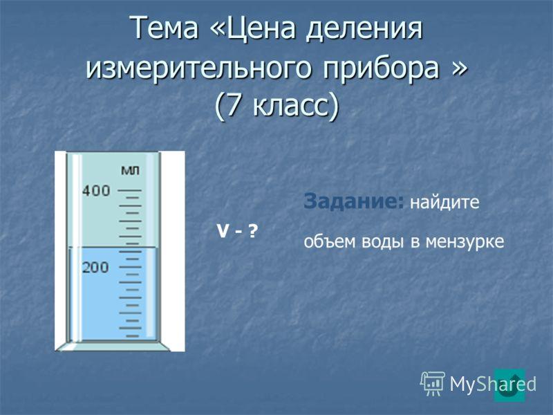 Тема «Цена деления измерительного прибора » (7 класс) V - ? Задание: найдите объем воды в мензурке