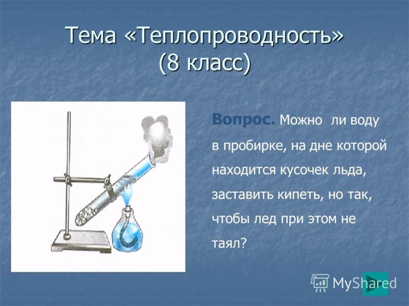 Тема «Теплопроводность» (8 класс) Вопрос. Можно ли воду в пробирке, на дне которой находится кусочек льда, заставить кипеть, но так, чтобы лед при этом не таял?