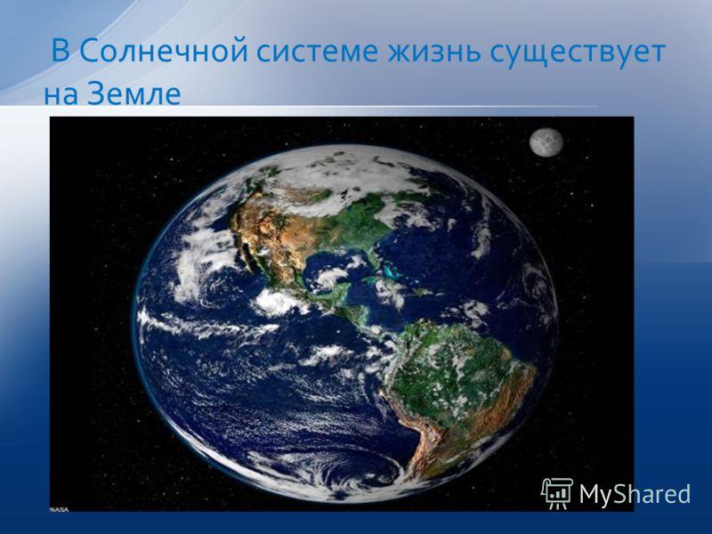 В Солнечной системе жизнь существует на Земле