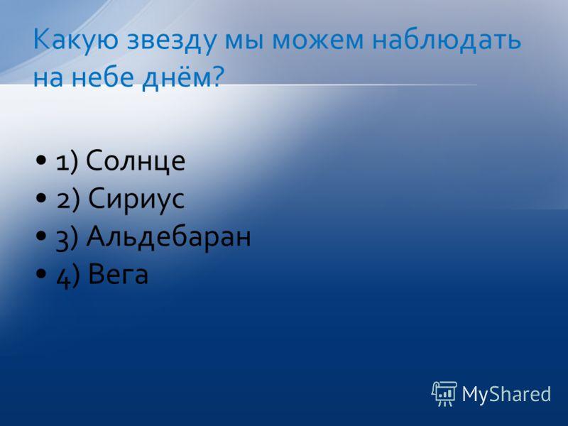 1) Солнце 2) Сириус 3) Альдебаран 4) Вега Какую звезду мы можем наблюдать на небе днём?