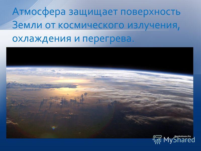 Атмосфера защищает поверхность Земли от космического излучения, охлаждения и перегрева.