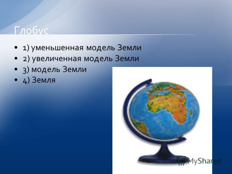 1) уменьшенная модель Земли 2) увеличенная модель Земли 3) модель Земли 4) Земля Глобус