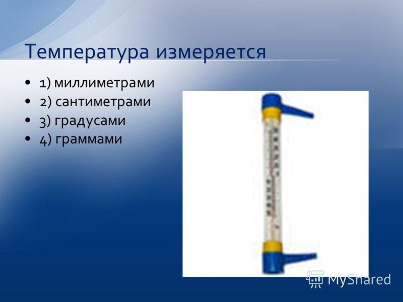 1) миллиметрами 2) сантиметрами 3) градусами 4) граммами Температура измеряется