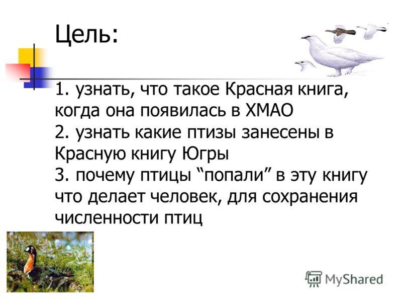 Цель: 1. узнать, что такое Красная книга, когда она появилась в ХМАО 2. узнать какие птизы занесены в Красную книгу Югры 3. почему птицы попали в эту книгу что делает человек, для сохранения численности птиц