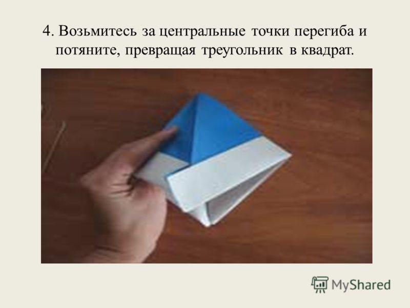 4. Возьмитесь за центральные точки перегиба и потяните, превращая треугольник в квадрат.