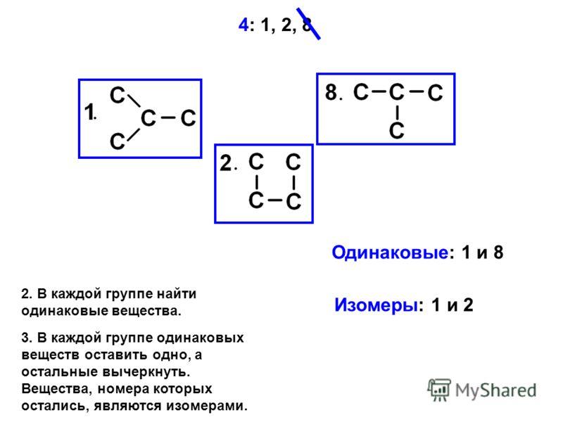 2. В каждой группе найти одинаковые вещества. 4: 1, 2, 8 Одинаковые: 1 и 8 Изомеры: 1 и 2 3. В каждой группе одинаковых веществ оставить одно, а остальные вычеркнуть. Вещества, номера которых остались, являются изомерами.