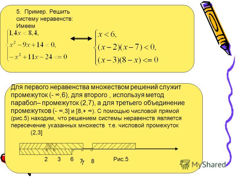 5. Пример. Решить систему неравенств: Имеем Для первого неравенства множеством решений служит промежуток (-,6), для второго, используя метод парабол– промежуток (2,7), а для третьего объединение промежутков (-,3] и [8,+ ). С помощью числовой прямой (