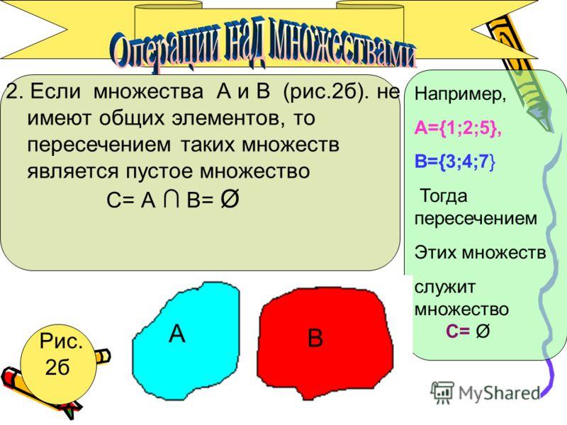 2. Если множества А и В (рис.2б). не имеют общих элементов, то пересечением таких множеств является пустое множество С= А В= Ø A Рис. 2б Например, А={1;2;5}, B={3;4;7} Тогда пересечением Этих множеств служит множество C= Ø А В