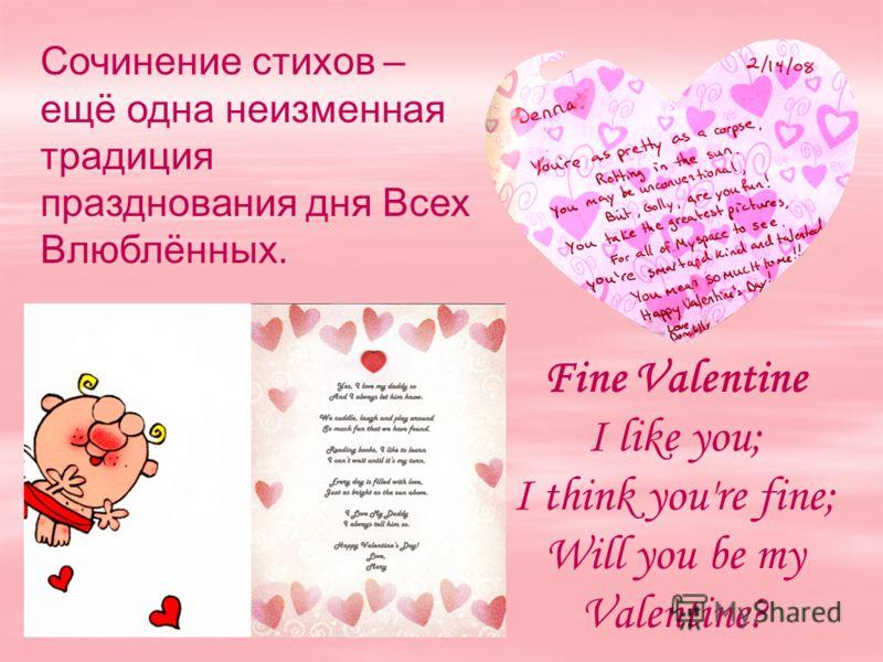 Сочинение стихов – ещё одна неизменная традиция празднования дня Всех Влюблённых. Fine Valentine I like you; I think you're fine; Will you be my Valentine?