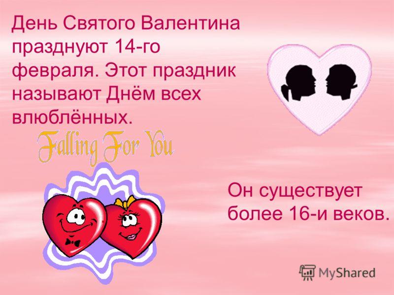 День Святого Валентина празднуют 14-го февраля. Этот праздник называют Днём всех влюблённых. Он существует более 16-и веков.