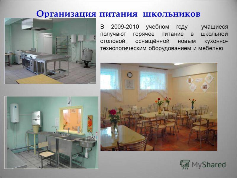 Организация питания школьников В 2009-2010 учебном году учащиеся получают горячее питание в школьной столовой, оснащённой новым кухонно- технологическим оборудованием и мебелью