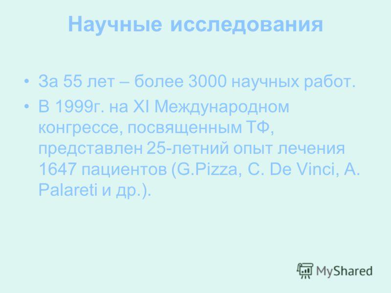 Научные исследования За 55 лет – более 3000 научных работ. В 1999г. на ХІ Международном конгрессе, посвященным ТФ, представлен 25-летний опыт лечения 1647 пациентов (G.Pizza, C. De Vinci, A. Palareti и др.).