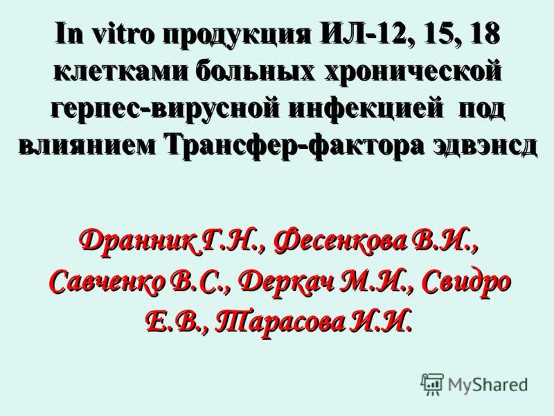 In vitro продукция ИЛ-12, 15, 18 клетками больных хронической герпес-вирусной инфекцией под влиянием Трансфер-фактора эдвэнсд Дранник Г.Н., Фесенкова В.И., Савченко В.С., Деркач М.И., Свидро Е.В., Тарасова И.И.