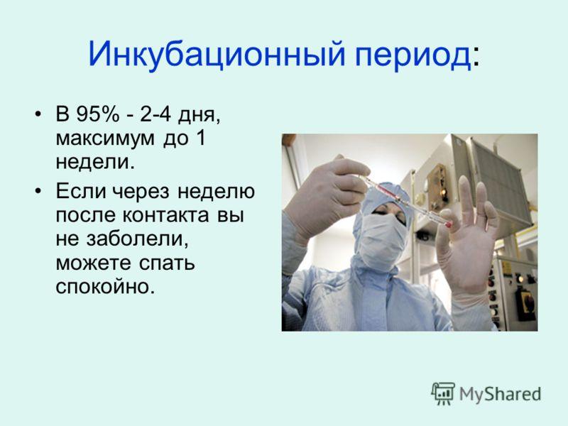 Инкубационный период: В 95% - 2-4 дня, максимум до 1 недели. Если через неделю после контакта вы не заболели, можете спать спокойно.