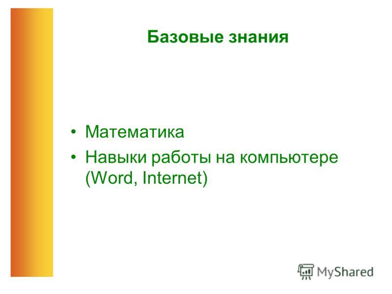 Базовые знания Математика Навыки работы на компьютере (Word, Internet)