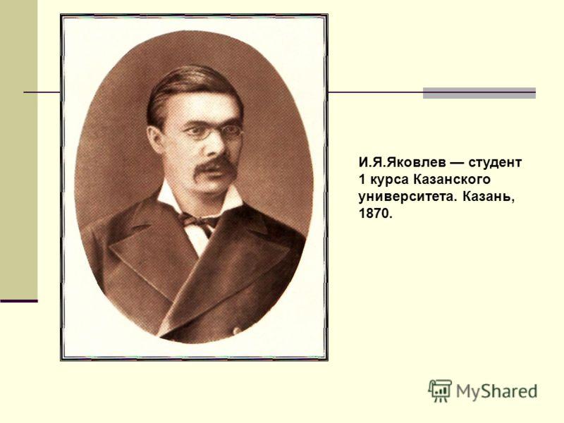 И.Я.Яковлев студент 1 курса Казанского университета. Казань, 1870.
