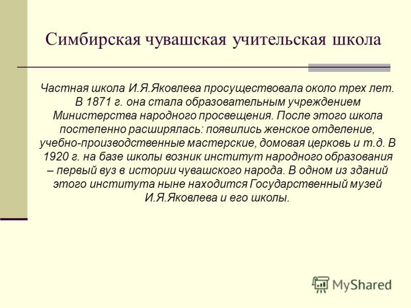 Частная школа И.Я.Яковлева просуществовала около трех лет. В 1871 г. она стала образовательным учреждением Министерства народного просвещения. После этого школа постепенно расширялась: появились женское отделение, учебно-производственные мастерские,