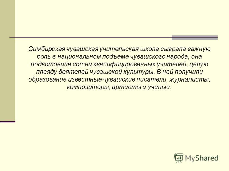 Симбирская чувашская учительская школа сыграла важную роль в национальном подъеме чувашского народа, она подготовила сотни квалифицированных учителей, целую плеяду деятелей чувашской культуры. В ней получили образование известные чувашские писатели,