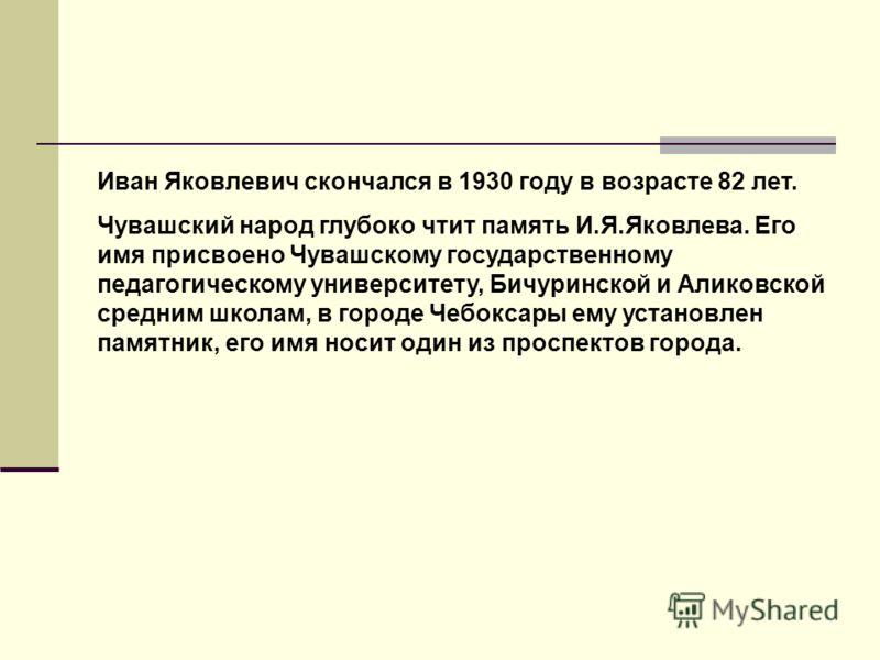 Иван Яковлевич скончался в 1930 году в возрасте 82 лет. Чувашский народ глубоко чтит память И.Я.Яковлева. Его имя присвоено Чувашскому государственному педагогическому университету, Бичуринской и Аликовской средним школам, в городе Чебоксары ему уста