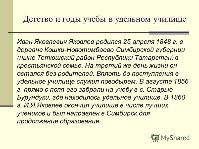 Иван Яковлевич Яковлев родился 25 апреля 1848 г. в деревне Кошки-Новотимбаево Симбирской губернии (ныне Тетюшский район Республики Татарстан) в крестьянской семье. На третий же день жизни он остался без родителей. Вплоть до поступления в удельное учи
