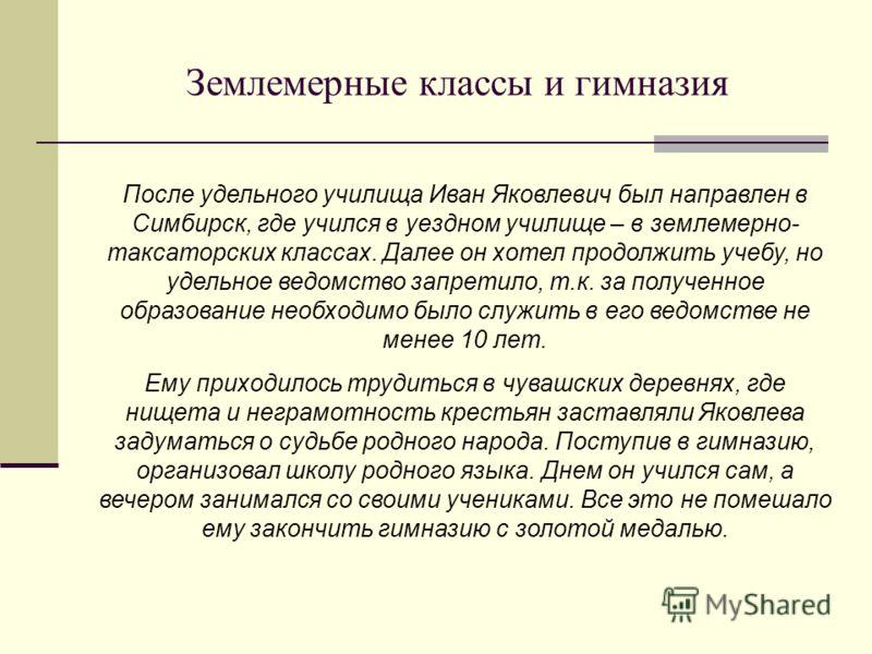 После удельного училища Иван Яковлевич был направлен в Симбирск, где учился в уездном училище – в землемерно- таксаторских классах. Далее он хотел продолжить учебу, но удельное ведомство запретило, т.к. за полученное образование необходимо было служи