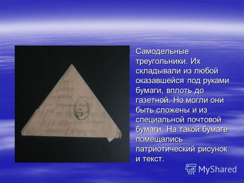Самодельные треугольники. Их складывали из любой оказавшейся под руками бумаги, вплоть до газетной. Но могли они быть сложены и из специальной почтовой бумаги. На такой бумаге помещались патриотический рисунок и текст. Самодельные треугольники. Их ск