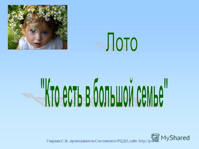 Гаврыш С.В., преподаватель Смоленского РЦДО, сайт: http://g-sv.ru