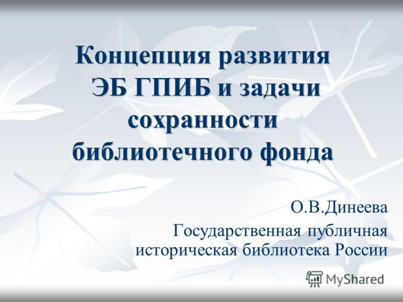 Концепция развития ЭБ ГПИБ и задачи сохранности библиотечного фонда О.В.Динеева Государственная публичная историческая библиотека России