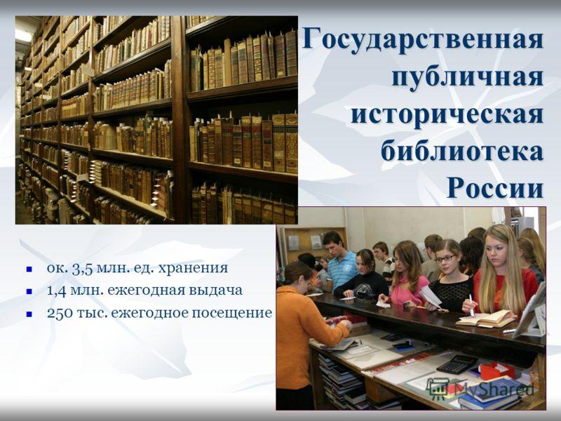 3 Государственная публичная историческая библиотека России ок. 3,5 млн. ед. хранения 1,4 млн. ежегодная выдача 250 тыс. ежегодное посещение