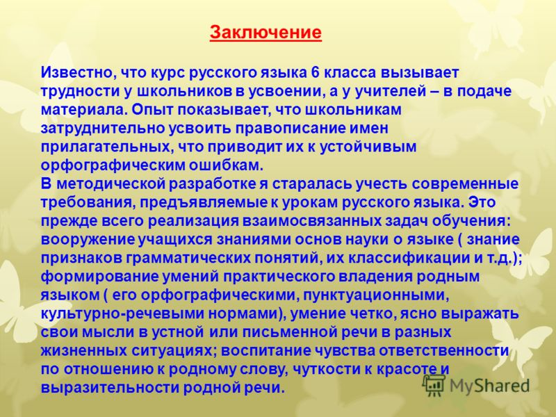Заключение Известно, что курс русского языка 6 класса вызывает трудности у школьников в усвоении, а у учителей – в подаче материала. Опыт показывает, что школьникам затруднительно усвоить правописание имен прилагательных, что приводит их к устойчивым