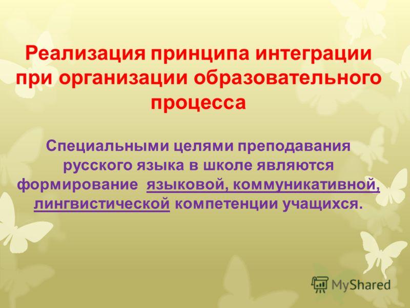 Реализация принципа интеграции при организации образовательного процесса Специальными целями преподавания русского языка в школе являются формирование языковой, коммуникативной, лингвистической компетенции учащихся.