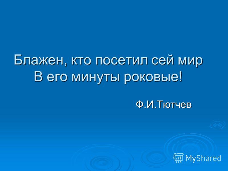 Блажен, кто посетил сей мир В его минуты роковые! Ф.И.Тютчев