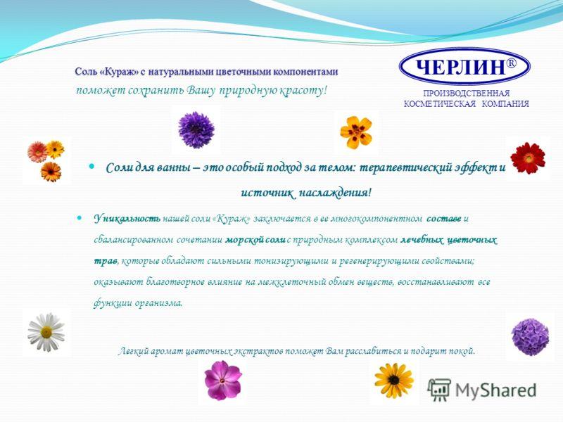 Соль «Кураж» с натуральными цветочными компонентами Соль «Кураж» с натуральными цветочными компонентами поможет сохранить Вашу природную красоту! Соли для ванны – это особый подход за телом: терапевтический эффект и источник наслаждения! Уникальность