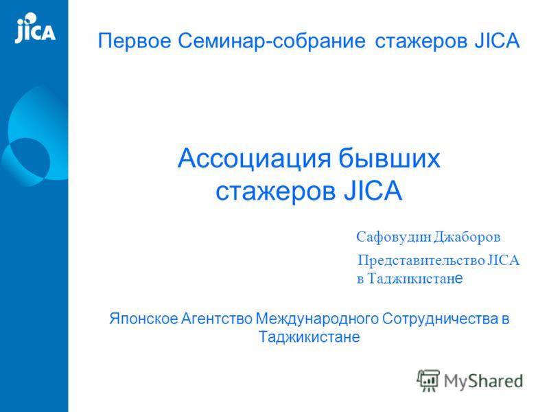 Первое Семинар-собрание стажеров JICA Ассоциация бывших стажеров JICA Сафовудин Джаборов Представительство JICA в Таджикистан е Японское Агентство Международного Сотрудничества в Таджикистане