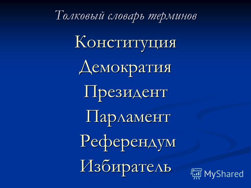 Толковый словарь терминов КонституцияДемократияПрезидент Парламент Парламент Референдум РеферендумИзбиратель