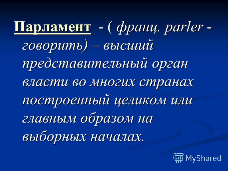 Парламент - ( франц. parler - говорить) – высший представительный орган власти во многих странах построенный целиком или главным образом на выборных началах.