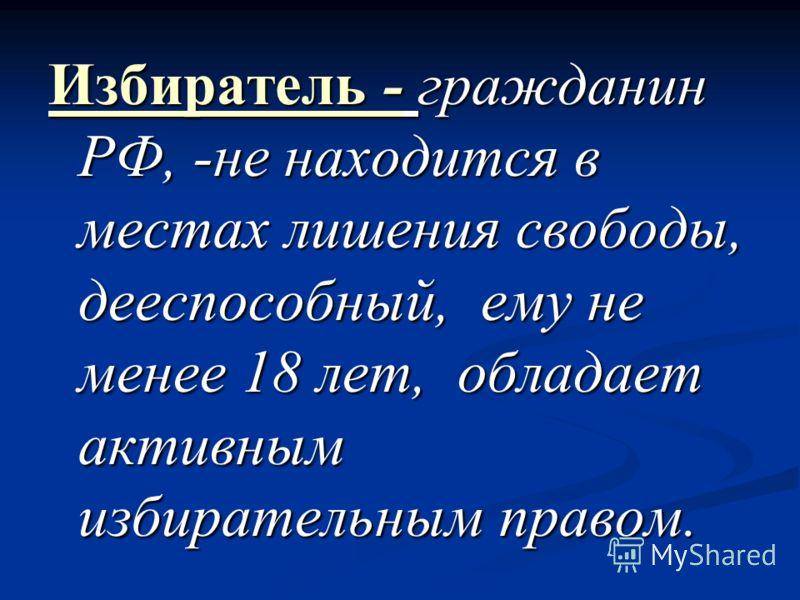 Избиратель - гражданин РФ, -не находится в местах лишения свободы, дееспособный, ему не менее 18 лет, обладает активным избирательным правом.