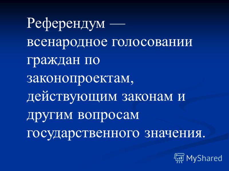 Референдум всенародное голосовании граждан по законопроектам, действующим законам и другим вопросам государственного значения.