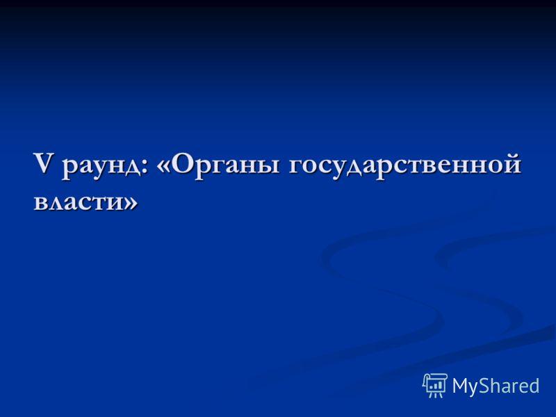V раунд: «Органы государственной власти»