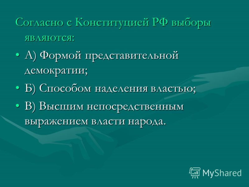 Согласно с Конституцией РФ выборы являются: А) Формой представительной демократии;А) Формой представительной демократии; Б) Способом наделения властью;Б) Способом наделения властью; В) Высшим непосредственным выражением власти народа.В) Высшим непоср