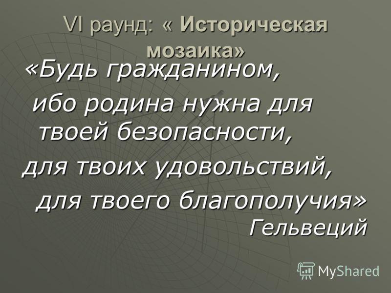 VI раунд: « Историческая мозаика» «Будь гражданином, ибо родина нужна для твоей безопасности, ибо родина нужна для твоей безопасности, для твоих удовольствий, для твоего благополучия» Гельвеций для твоего благополучия» Гельвеций